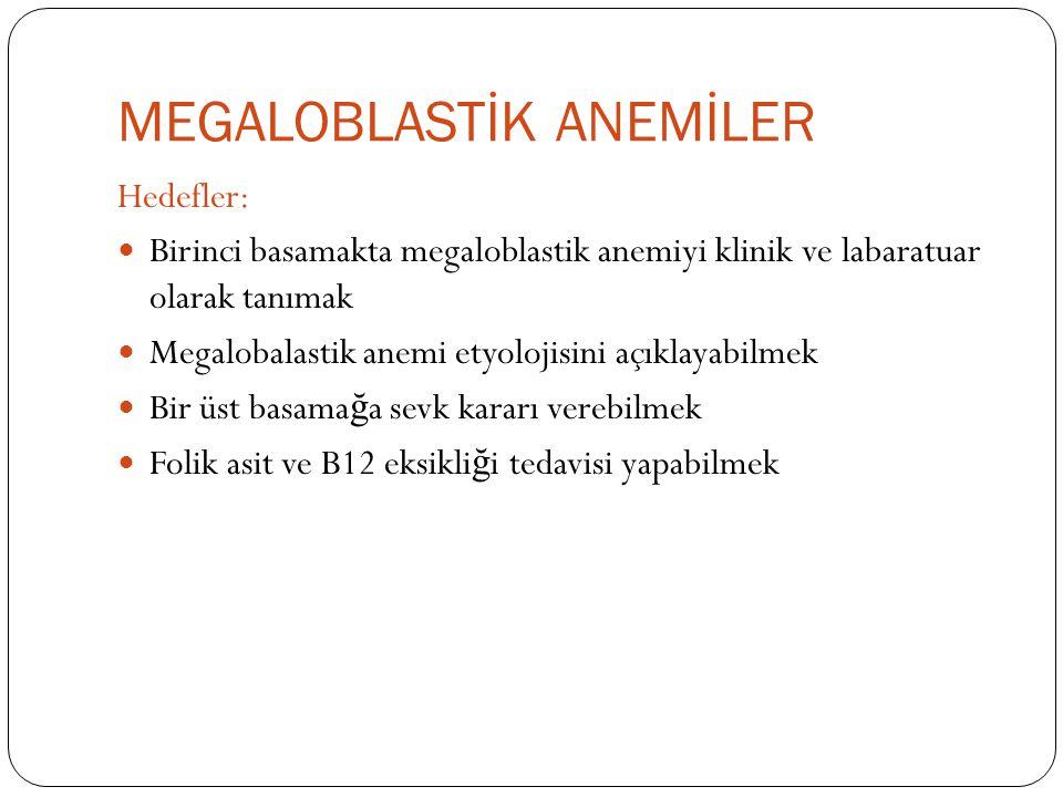 Hedefler: Birinci basamakta megaloblastik anemiyi klinik ve labaratuar olarak tanımak Megalobalastik anemi etyolojisini açıklayabilmek Bir üst basama ğ a sevk kararı verebilmek Folik asit ve B12 eksikli ğ i tedavisi yapabilmek
