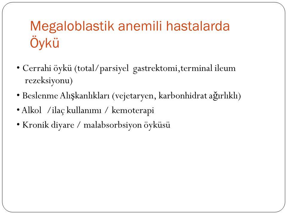 Megaloblastik anemili hastalarda Öykü Cerrahi öykü (total/parsiyel gastrektomi,terminal ileum rezeksiyonu) Beslenme Alı ş kanlıkları (vejetaryen, karbonhidrat a ğ ırlıklı) Alkol /ilaç kullanımı / kemoterapi Kronik diyare / malabsorbsiyon öyküsü