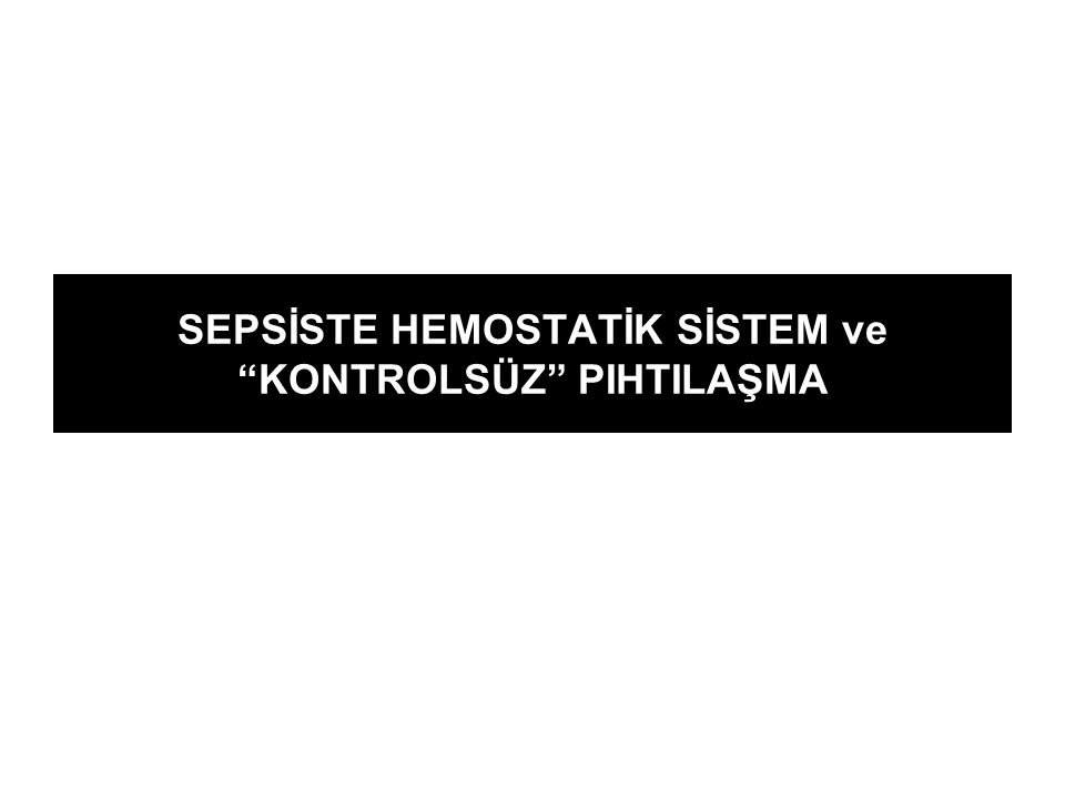 """SEPSİSTE HEMOSTATİK SİSTEM ve """"KONTROLSÜZ"""" PIHTILAŞMA"""