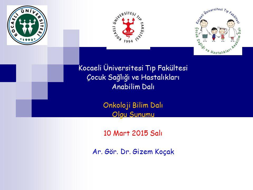 Kocaeli Üniversitesi Tıp Fakültesi Çocuk Sağlığı ve Hastalıkları Anabilim Dalı Onkoloji Bilim Dalı Olgu Sunumu 10 Mart 2015 Salı Ar.