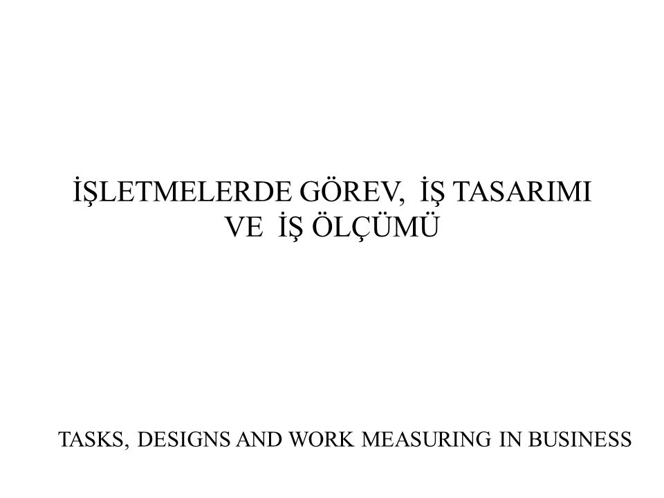 İŞLETMELERDE GÖREV, İŞ TASARIMI VE İŞ ÖLÇÜMÜ TASKS, DESIGNS AND WORK MEASURING IN BUSINESS