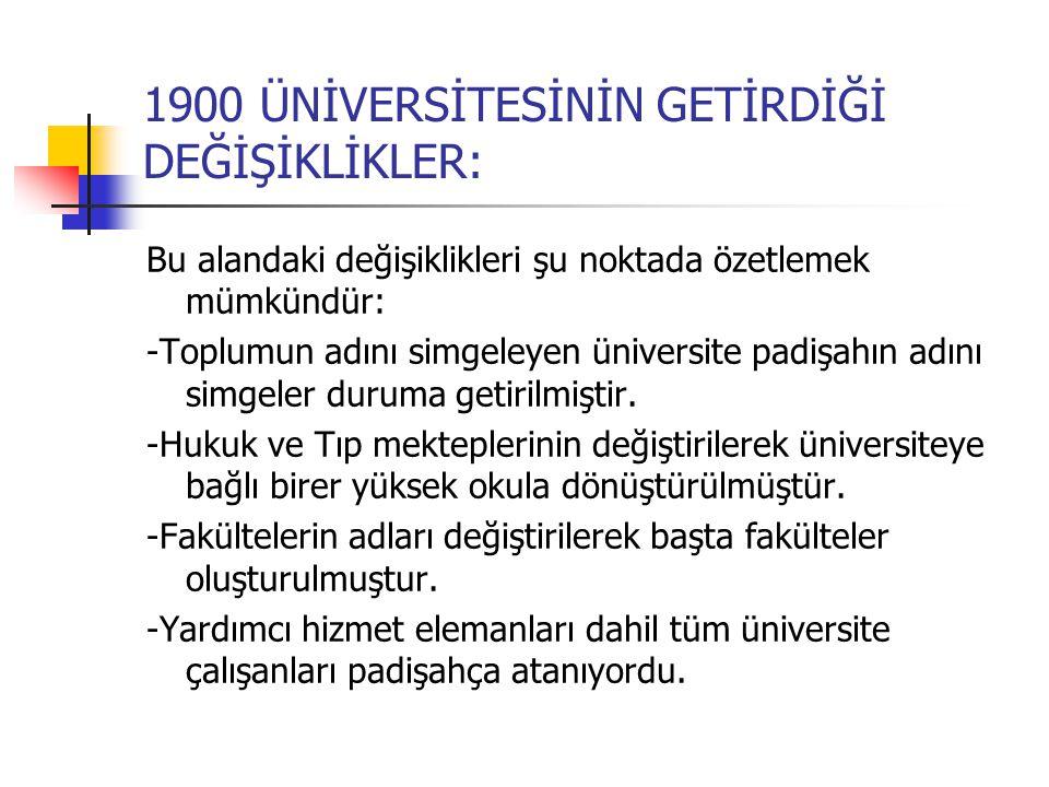 1900 ÜNİVERSİTESİNİN GETİRDİĞİ DEĞİŞİKLİKLER: Bu alandaki değişiklikleri şu noktada özetlemek mümkündür: -Toplumun adını simgeleyen üniversite padişahın adını simgeler duruma getirilmiştir.