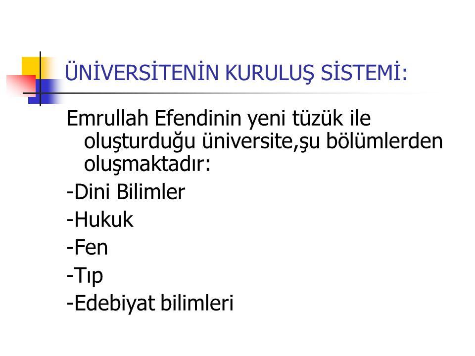 ÜNİVERSİTENİN KURULUŞ SİSTEMİ: Emrullah Efendinin yeni tüzük ile oluşturduğu üniversite,şu bölümlerden oluşmaktadır: -Dini Bilimler -Hukuk -Fen -Tıp -Edebiyat bilimleri