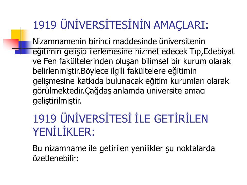 1919 ÜNİVERSİTESİNİN AMAÇLARI: Nizamnamenin birinci maddesinde üniversitenin eğitimin gelişip ilerlemesine hizmet edecek Tıp,Edebiyat ve Fen fakültelerinden oluşan bilimsel bir kurum olarak belirlenmiştir.Böylece ilgili fakültelere eğitimin gelişmesine katkıda bulunacak eğitim kurumları olarak görülmektedir.Çağdaş anlamda üniversite amacı geliştirilmiştir.