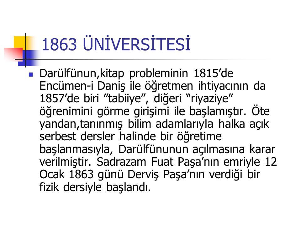 1863 ÜNİVERSİTESİ Darülfünun,kitap probleminin 1815'de Encümen-i Daniş ile öğretmen ihtiyacının da 1857'de biri tabiiye , diğeri riyaziye öğrenimini görme girişimi ile başlamıştır.