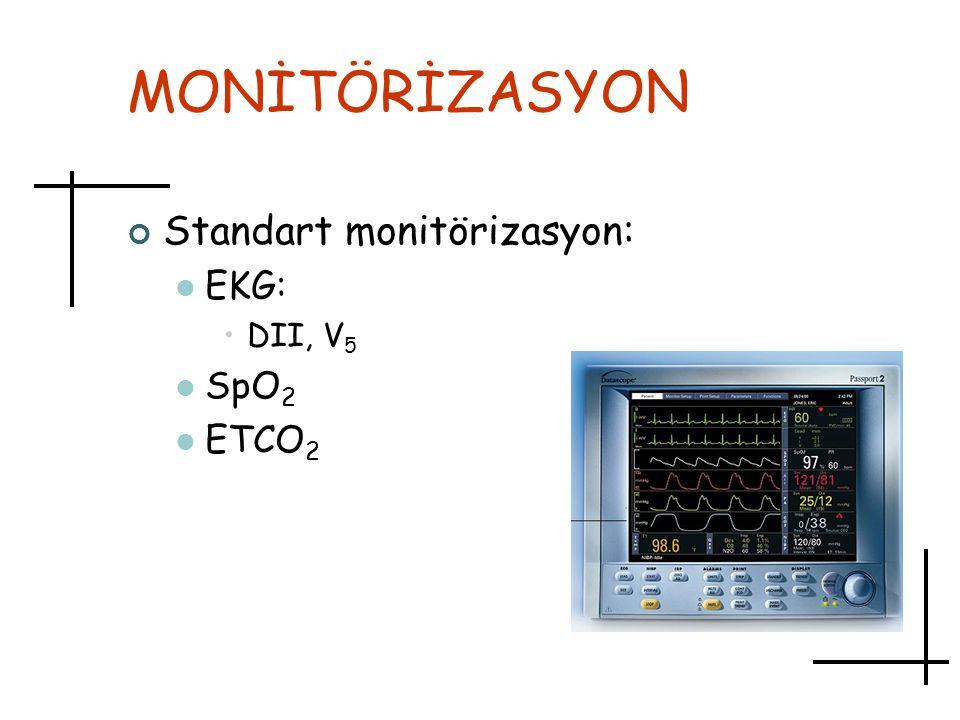 MONİTÖRİZASYON Standart monitörizasyon: EKG: DII, V 5 SpO 2 ETCO 2
