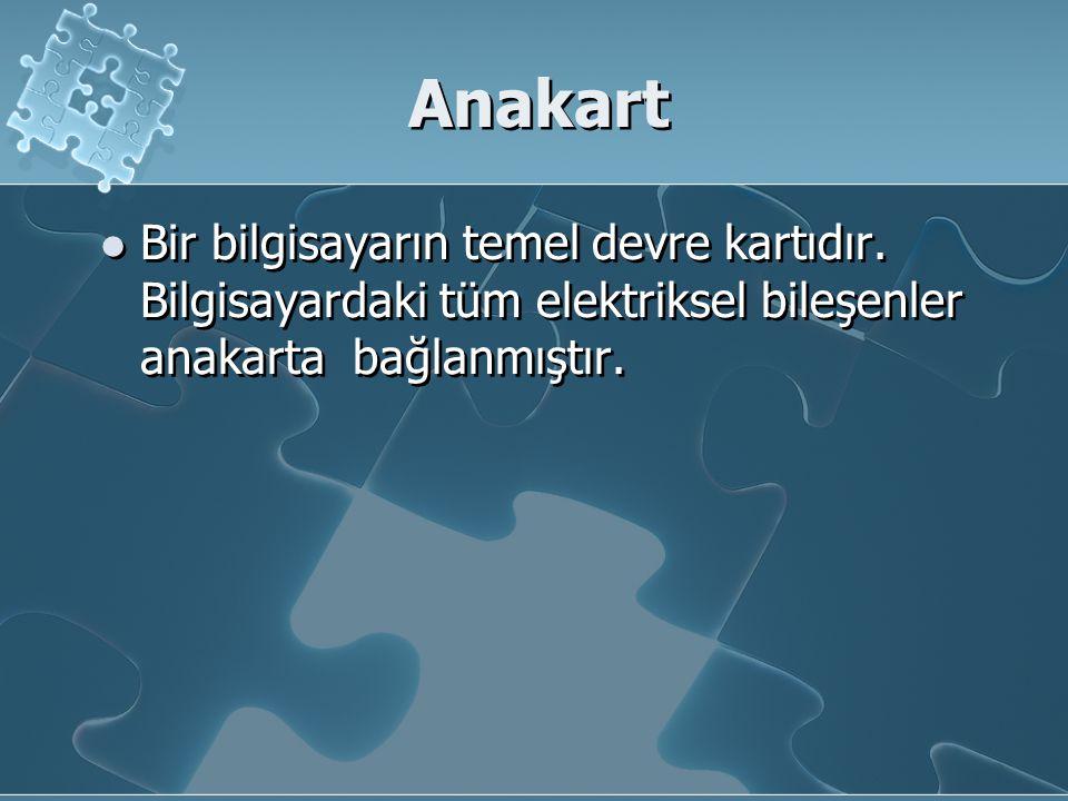 Anakart Bir bilgisayarın temel devre kartıdır. Bilgisayardaki tüm elektriksel bileşenler anakarta bağlanmıştır.