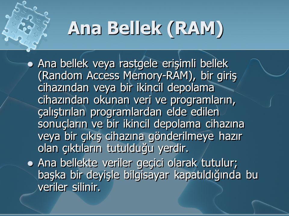 Ana Bellek (RAM) Ana bellek veya rastgele erişimli bellek (Random Access Memory-RAM), bir giriş cihazından veya bir ikincil depolama cihazından okunan veri ve programların, çalıştırılan programlardan elde edilen sonuçların ve bir ikincil depolama cihazına veya bir çıkış cihazına gönderilmeye hazır olan çıktıların tutulduğu yerdir.