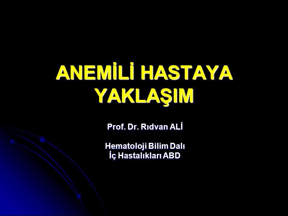 ANEMİLİ HASTAYA YAKLAŞIM Prof. Dr. Rıdvan ALİ Hematoloji Bilim Dalı İç Hastalıkları ABD