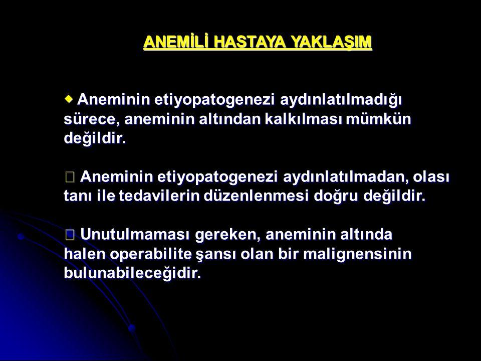 ANEMİLİ HASTAYA YAKLAŞIM ◆ Aneminin etiyopatogenezi aydınlatılmadığı sürece, aneminin altından kalkılması mümkün değildir. ◆ Aneminin etiyopatogenezi