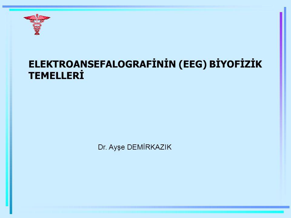 ELEKTROANSEFALOGRAFİNİN (EEG) BİYOFİZİK TEMELLERİ Dr. Ayşe DEMİRKAZIK