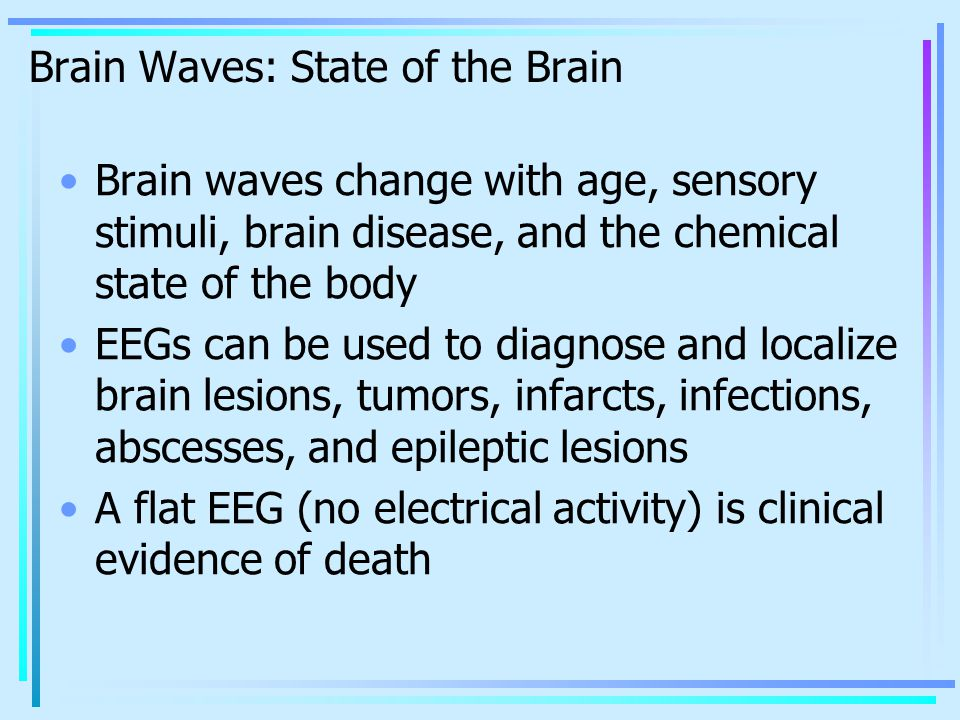 Brain Waves: State of the Brain Brain waves change with age, sensory stimuli, brain disease, and the chemical state of the body EEGs can be used to diagnose and localize brain lesions, tumors, infarcts, infections, abscesses, and epileptic lesions A flat EEG (no electrical activity) is clinical evidence of death