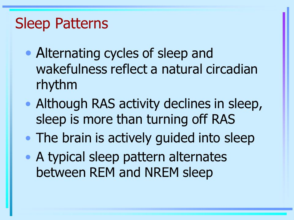 Sleep Patterns A lternating cycles of sleep and wakefulness reflect a natural circadian rhythm Although RAS activity declines in sleep, sleep is more than turning off RAS The brain is actively guided into sleep A typical sleep pattern alternates between REM and NREM sleep