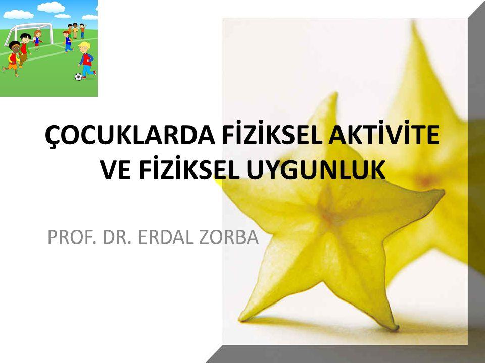 ÇOCUKLARDA FİZİKSEL AKTİVİTE VE FİZİKSEL UYGUNLUK PROF. DR. ERDAL ZORBA