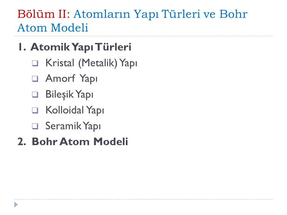 1. Atomik Yapı Türleri  Kristal (Metalik) Yapı  Amorf Yapı  Bileşik Yapı  Kolloidal Yapı  Seramik Yapı 2. Bohr Atom Modeli
