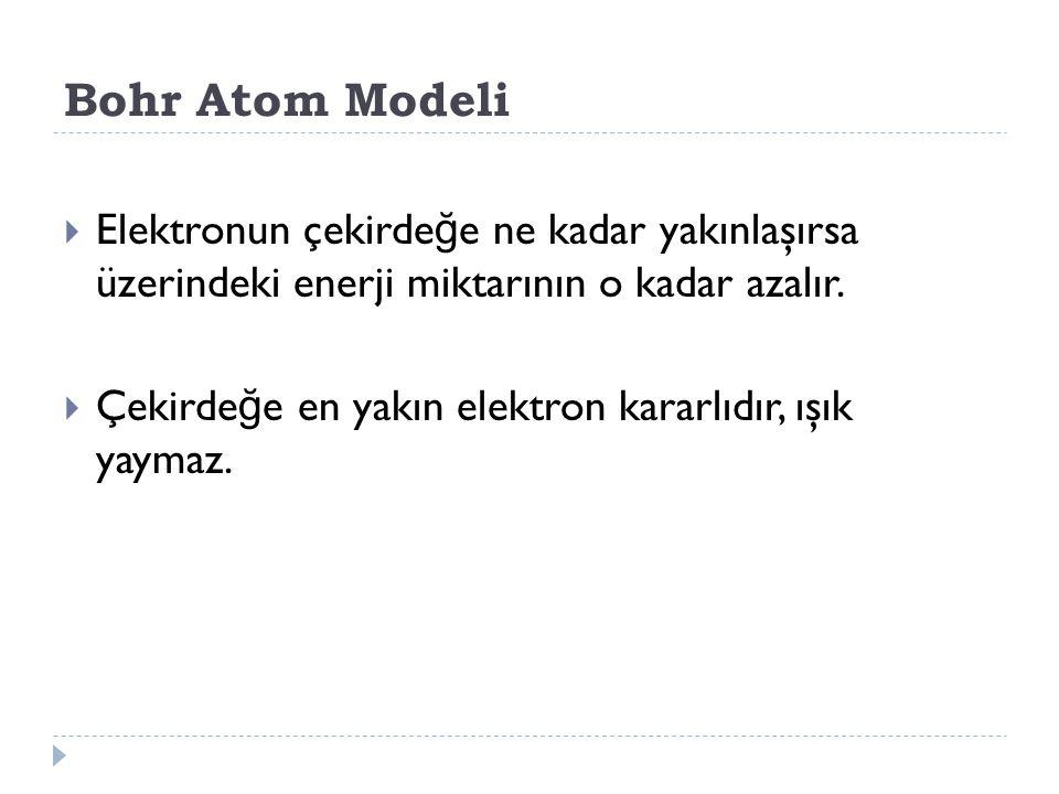 Bohr Atom Modeli  Elektronun çekirde ğ e ne kadar yakınlaşırsa üzerindeki enerji miktarının o kadar azalır.  Çekirde ğ e en yakın elektron kararlıdı
