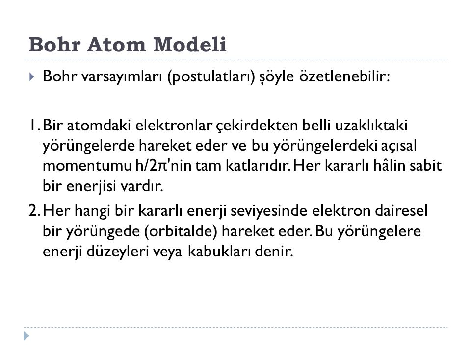 Bohr Atom Modeli  Bohr varsayımları (postulatları) şöyle özetlenebilir: 1.Bir atomdaki elektronlar çekirdekten belli uzaklıktaki yörüngelerde hareket