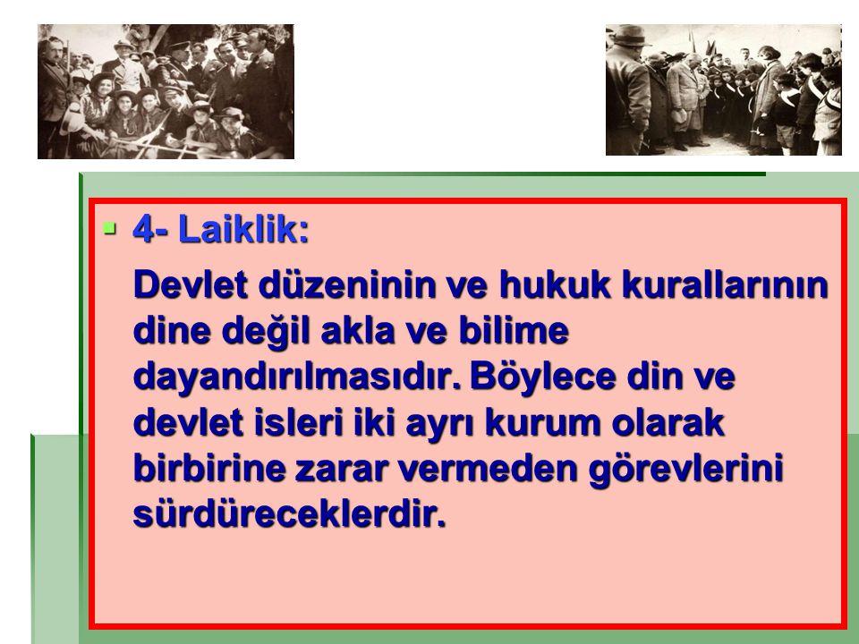  4- Laiklik: Devlet düzeninin ve hukuk kurallarının dine değil akla ve bilime dayandırılmasıdır. Böylece din ve devlet isleri iki ayrı kurum olarak b