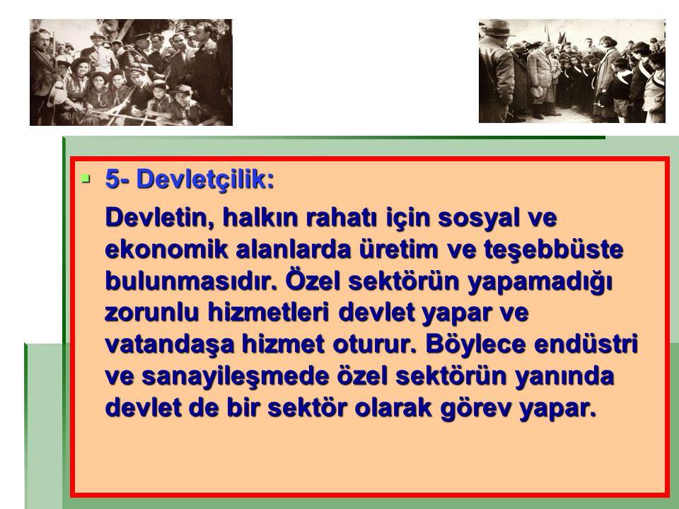  5- Devletçilik: Devletin, halkın rahatı için sosyal ve ekonomik alanlarda üretim ve teşebbüste bulunmasıdır. Özel sektörün yapamadığı zorunlu hizmet