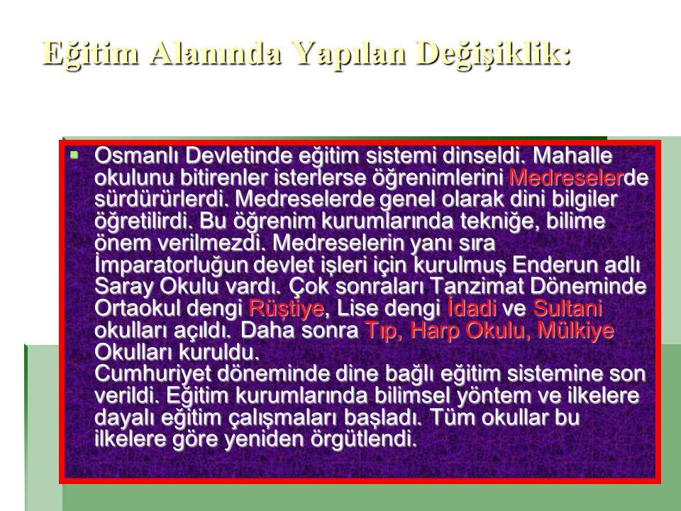Eğitim Alanında Yapılan Değişiklik:  Osmanlı Devletinde eğitim sistemi dinseldi. Mahalle okulunu bitirenler isterlerse öğrenimlerini Medreselerde sür