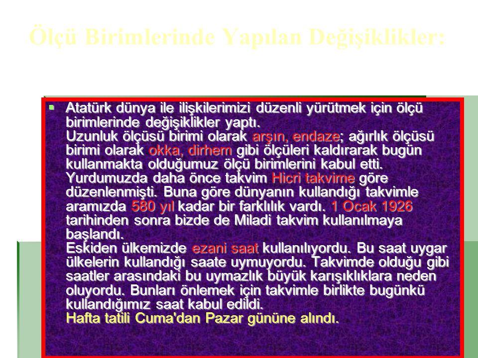 Ölçü Birimlerinde Yapılan Değişiklikler:  Atatürk dünya ile ilişkilerimizi düzenli yürütmek için ölçü birimlerinde değişiklikler yaptı. Uzunluk ölçüs