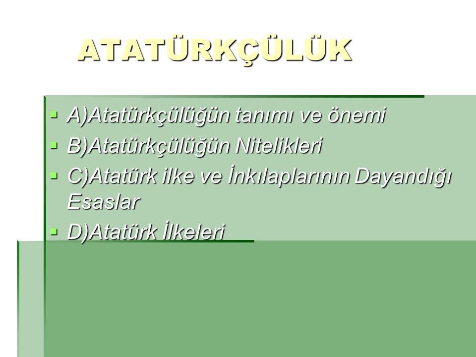 ATATÜRKÇÜLÜK ATATÜRKÇÜLÜK  A)Atatürkçülüğün tanımı ve önemi  B)Atatürkçülüğün Nitelikleri  C)Atatürk ilke ve İnkılaplarının Dayandığı Esaslar  D)A