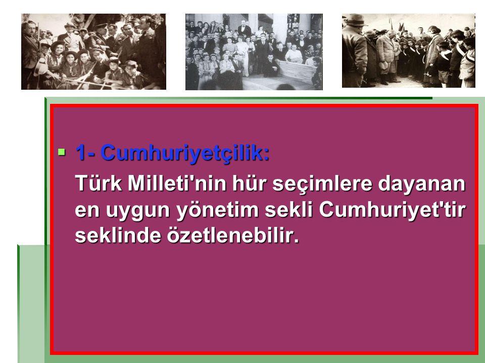  1- Cumhuriyetçilik: Türk Milleti'nin hür seçimlere dayanan en uygun yönetim sekli Cumhuriyet'tir seklinde özetlenebilir.