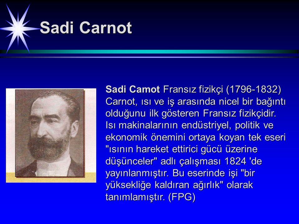 Sadi Camot Fransız fizikçi (1796-1832) Carnot, ısı ve iş arasında nicel bir bağıntı olduğunu ilk gösteren Fransız fizikçidir.