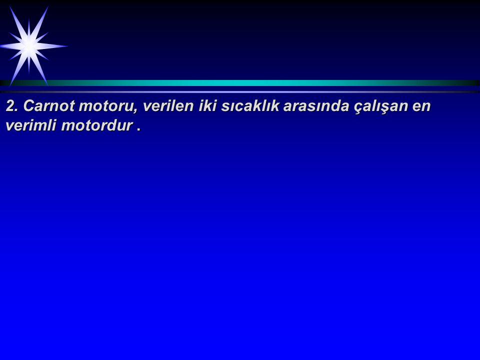 2. Carnot motoru, verilen iki sıcaklık arasında çalışan en verimli motordur.
