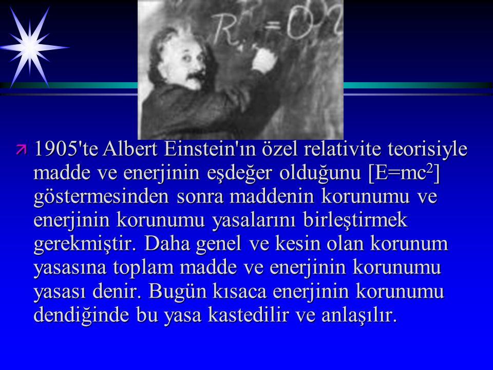 ä 1905 te Albert Einstein ın özel relativite teorisiyle madde ve enerjinin eşdeğer olduğunu [E=mc 2 ] göstermesinden sonra maddenin korunumu ve enerjinin korunumu yasalarını birleştirmek gerekmiştir.