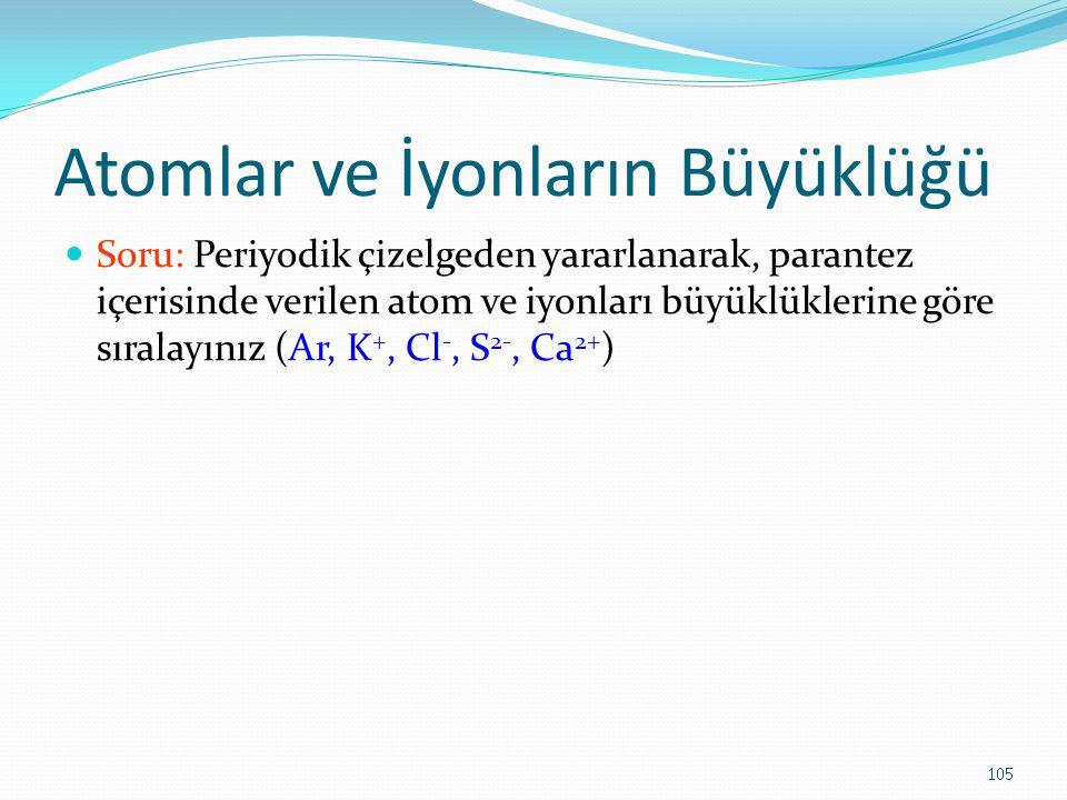 Atomlar ve İyonların Büyüklüğü Soru: Periyodik çizelgeden yararlanarak, parantez içerisinde verilen atom ve iyonları büyüklüklerine göre sıralayınız (