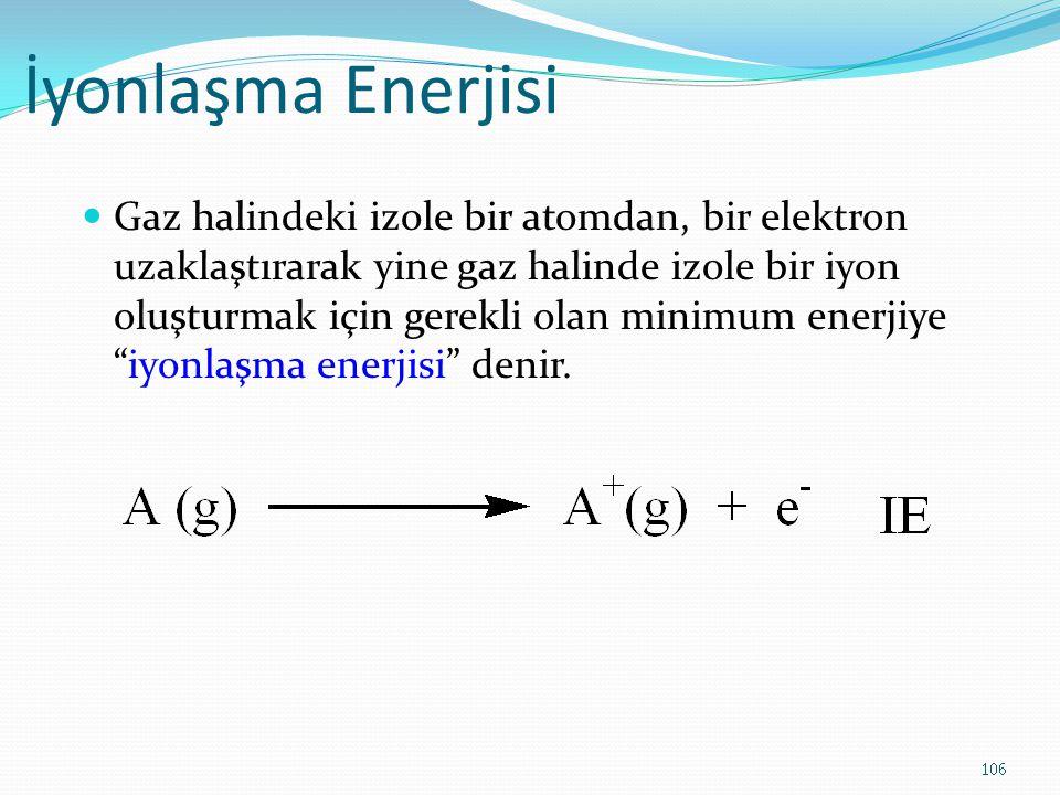 İyonlaşma Enerjisi Gaz halindeki izole bir atomdan, bir elektron uzaklaştırarak yine gaz halinde izole bir iyon oluşturmak için gerekli olan minimum enerjiye iyonlaşma enerjisi denir.