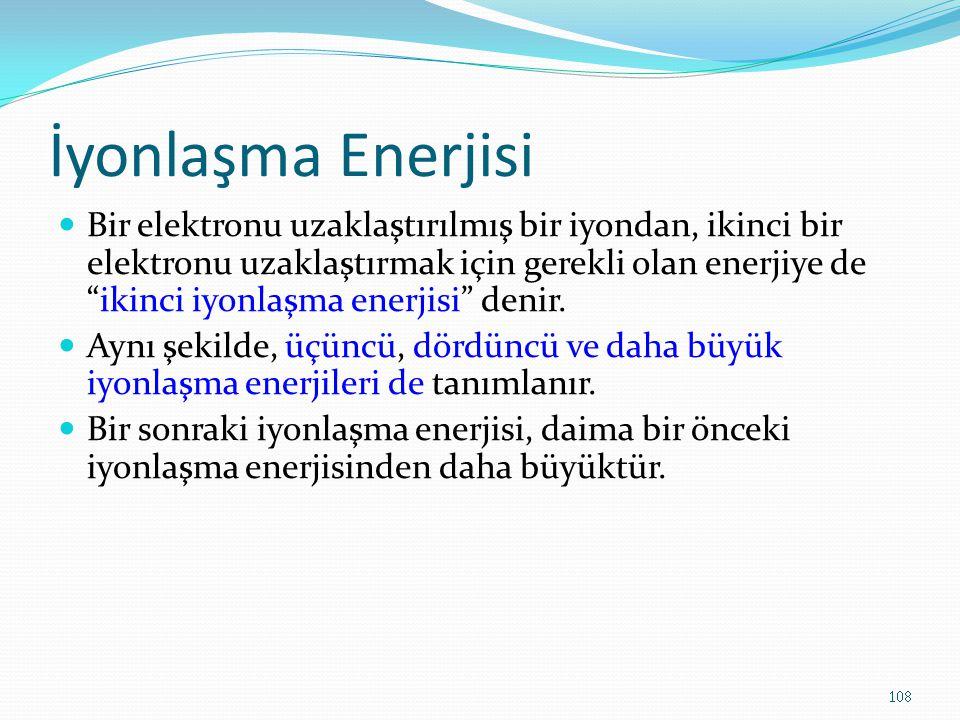 İyonlaşma Enerjisi Bir elektronu uzaklaştırılmış bir iyondan, ikinci bir elektronu uzaklaştırmak için gerekli olan enerjiye de ikinci iyonlaşma enerjisi denir.