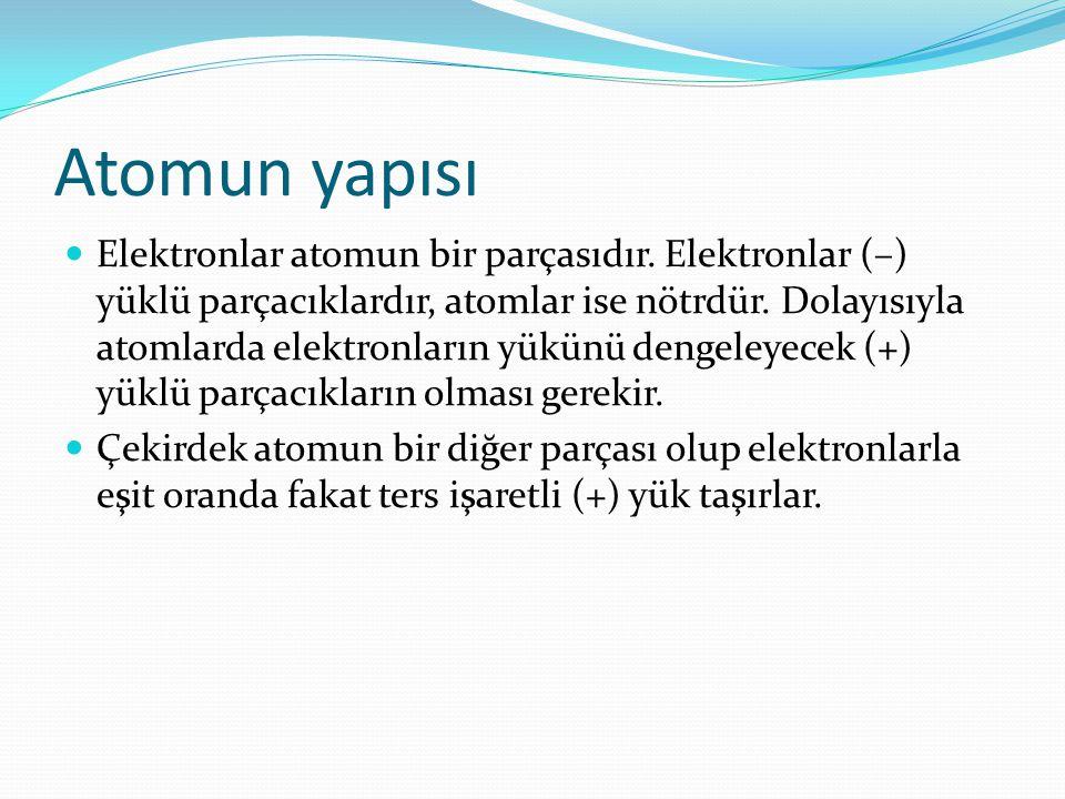 Atomun yapısı Elektronlar atomun bir parçasıdır. Elektronlar (–) yüklü parçacıklardır, atomlar ise nötrdür. Dolayısıyla atomlarda elektronların yükünü