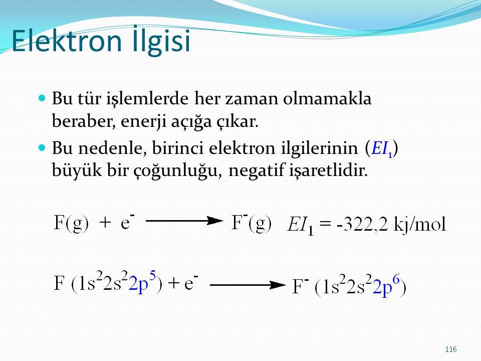 Elektron İlgisi Bu tür işlemlerde her zaman olmamakla beraber, enerji açığa çıkar. Bu nedenle, birinci elektron ilgilerinin (EI 1 ) büyük bir çoğunluğ