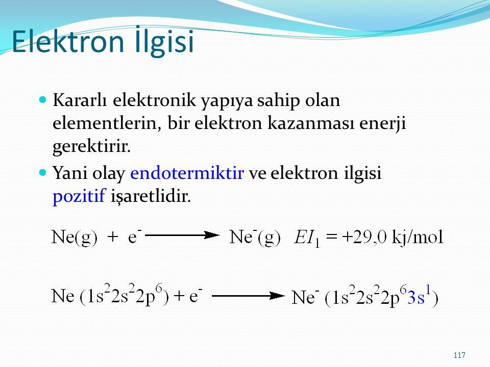 Elektron İlgisi Kararlı elektronik yapıya sahip olan elementlerin, bir elektron kazanması enerji gerektirir. Yani olay endotermiktir ve elektron ilgis