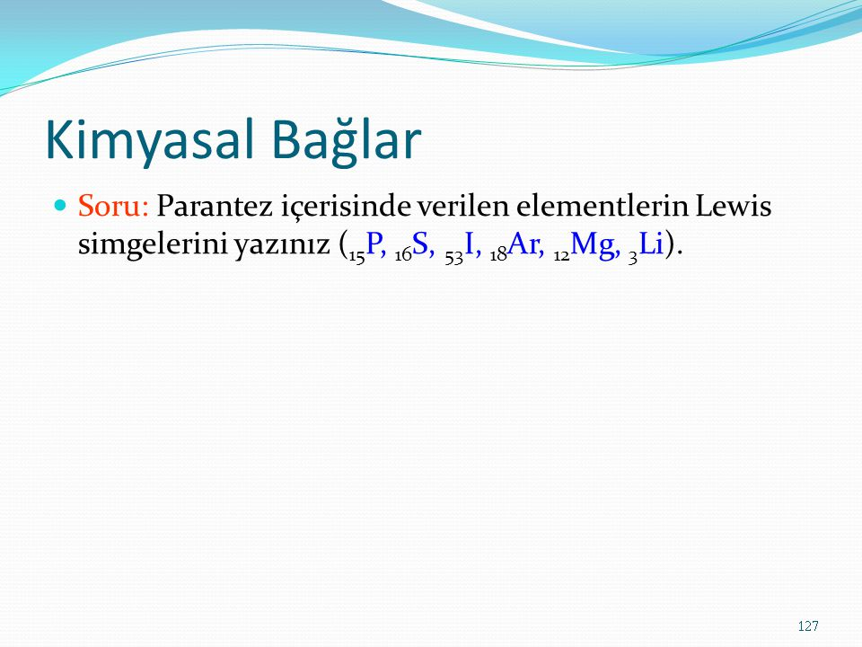 Kimyasal Bağlar Soru: Parantez içerisinde verilen elementlerin Lewis simgelerini yazınız ( 15 P, 16 S, 53 I, 18 Ar, 12 Mg, 3 Li). 127