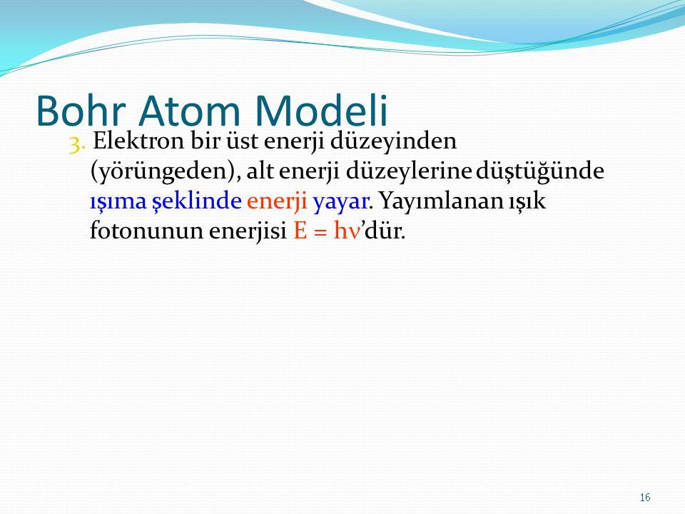 Bohr Atom Modeli 3. Elektron bir üst enerji düzeyinden (yörüngeden), alt enerji düzeylerine düştüğünde ışıma şeklinde enerji yayar. Yayımlanan ışık fo