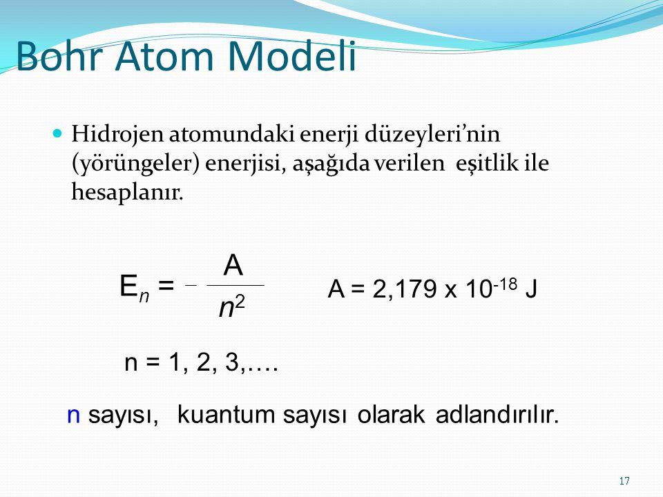 Bohr Atom Modeli Hidrojen atomundaki enerji düzeyleri'nin (yörüngeler) enerjisi, aşağıda verilen eşitlik ile hesaplanır. 17 E n = A n2n2 A = 2,179 x 1