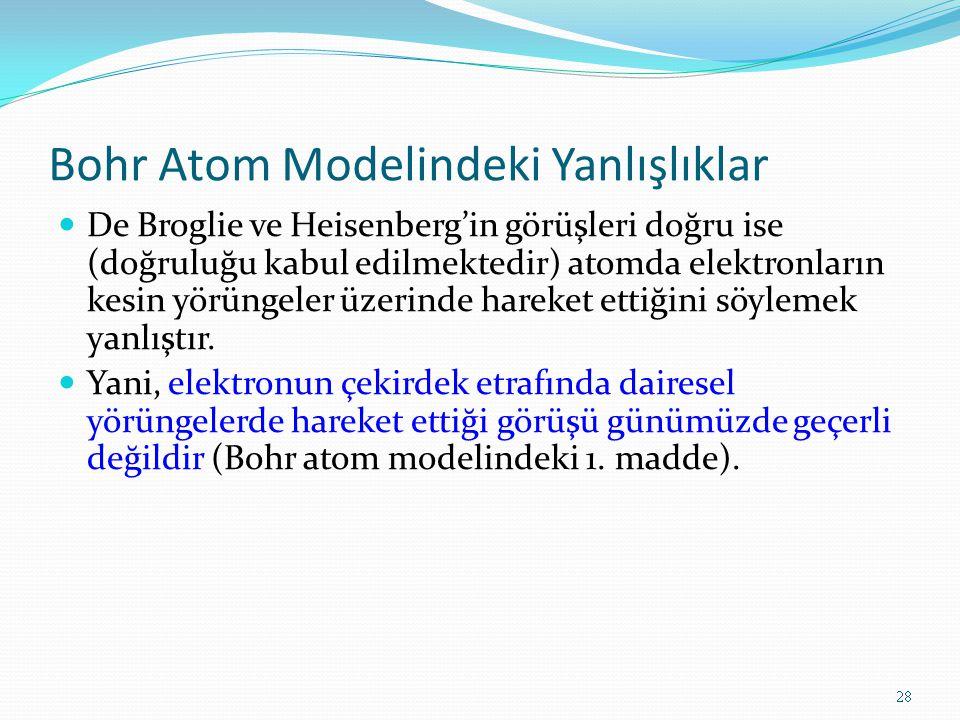Bohr Atom Modelindeki Yanlışlıklar De Broglie ve Heisenberg'in görüşleri doğru ise (doğruluğu kabul edilmektedir) atomda elektronların kesin yörüngeler üzerinde hareket ettiğini söylemek yanlıştır.