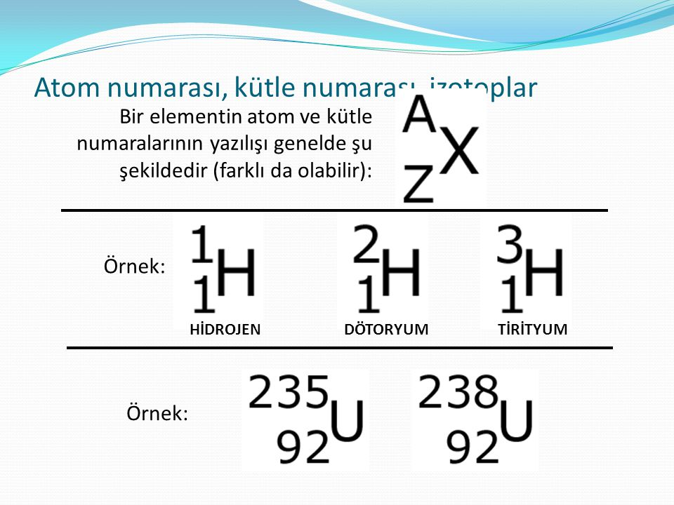 Atom numarası, kütle numarası, izotoplar Bir elementin atom ve kütle numaralarının yazılışı genelde şu şekildedir (farklı da olabilir): Örnek: HİDROJENDÖTORYUMTİRİTYUM