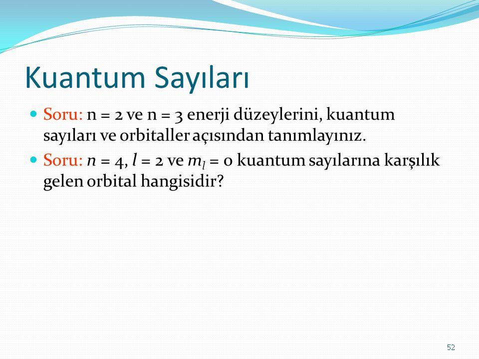 Kuantum Sayıları Soru: n = 2 ve n = 3 enerji düzeylerini, kuantum sayıları ve orbitaller açısından tanımlayınız. Soru: n = 4, l = 2 ve m l = 0 kuantum