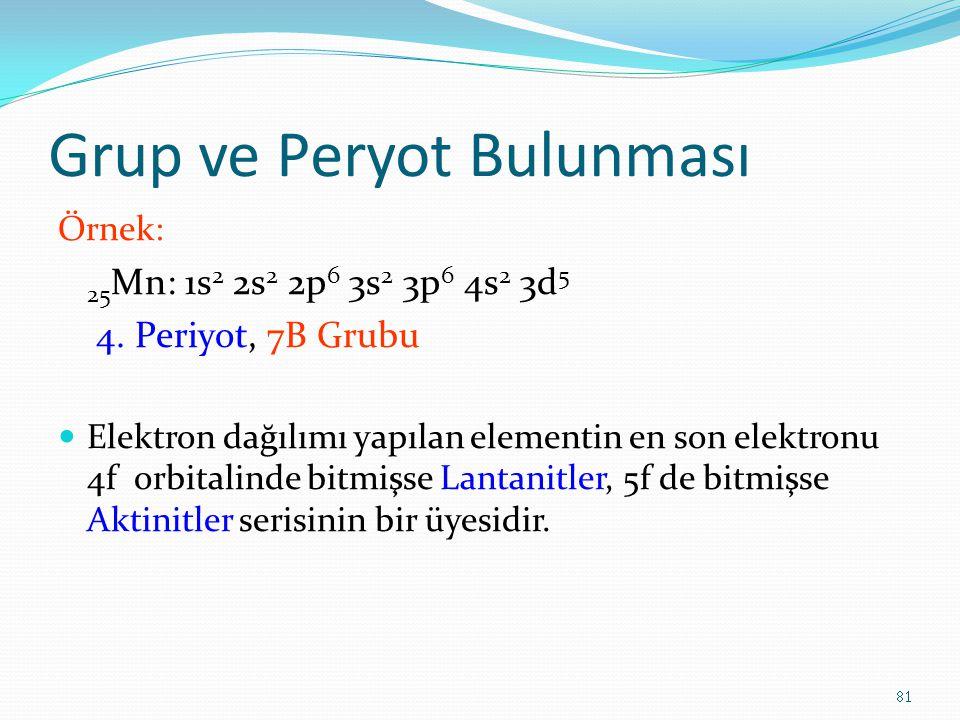 Grup ve Peryot Bulunması Örnek: 25 Mn: 1s 2 2s 2 2p 6 3s 2 3p 6 4s 2 3d 5 4. Periyot, 7B Grubu Elektron dağılımı yapılan elementin en son elektronu 4f