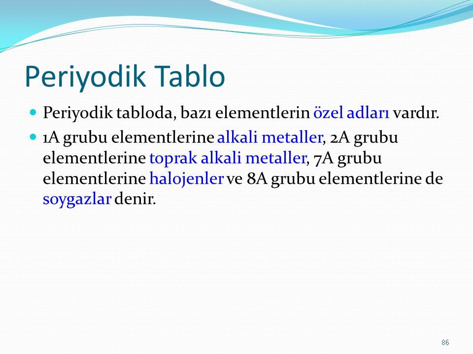 Periyodik Tablo Periyodik tabloda, bazı elementlerin özel adları vardır. 1A grubu elementlerine alkali metaller, 2A grubu elementlerine toprak alkali