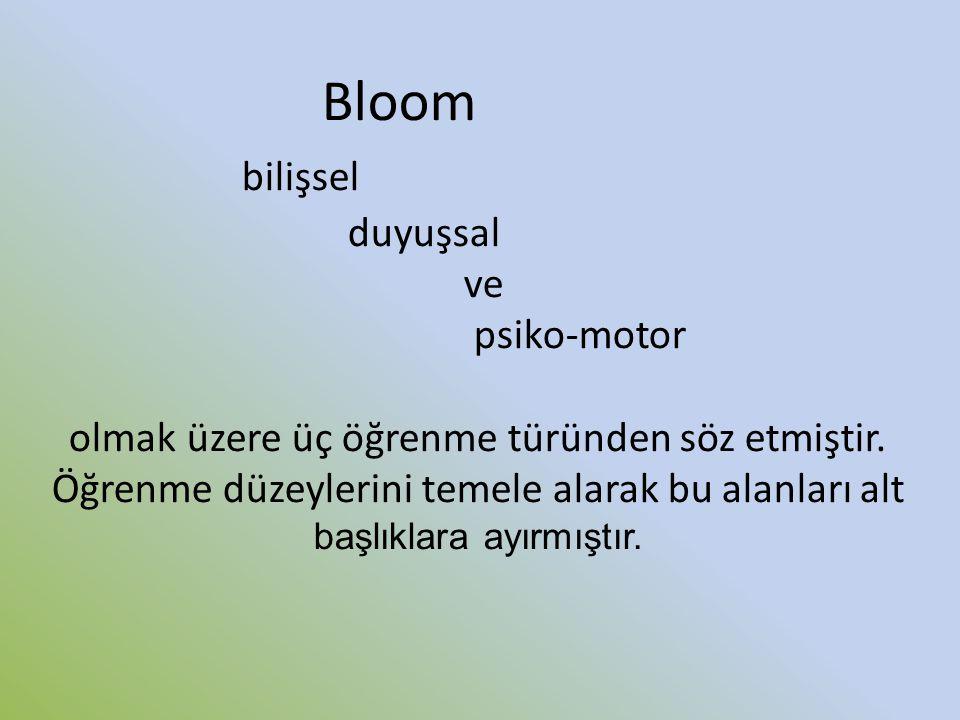 Bloom bilişsel duyuşsal ve psiko-motor olmak üzere üç öğrenme türünden söz etmiştir. Öğrenme düzeylerini temele alarak bu alanları alt başlıklara ayır