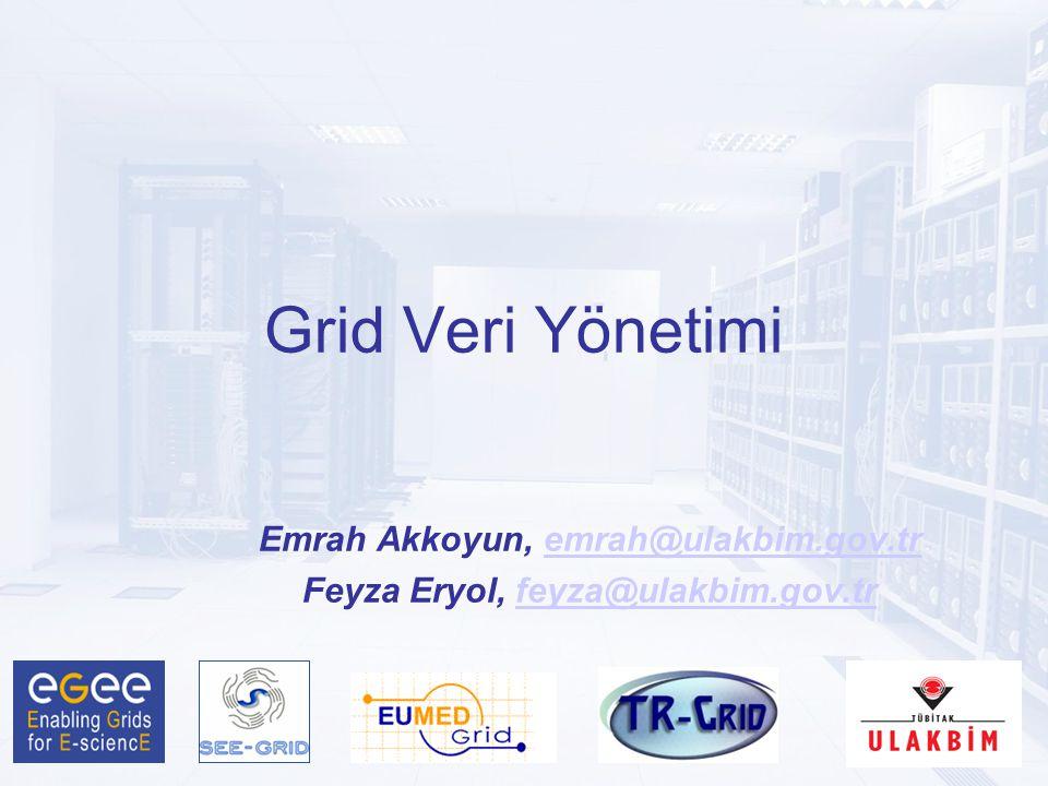 Grid Veri Yönetimi Emrah Akkoyun, emrah@ulakbim.gov.tremrah@ulakbim.gov.tr Feyza Eryol, feyza@ulakbim.gov.trfeyza@ulakbim.gov.tr