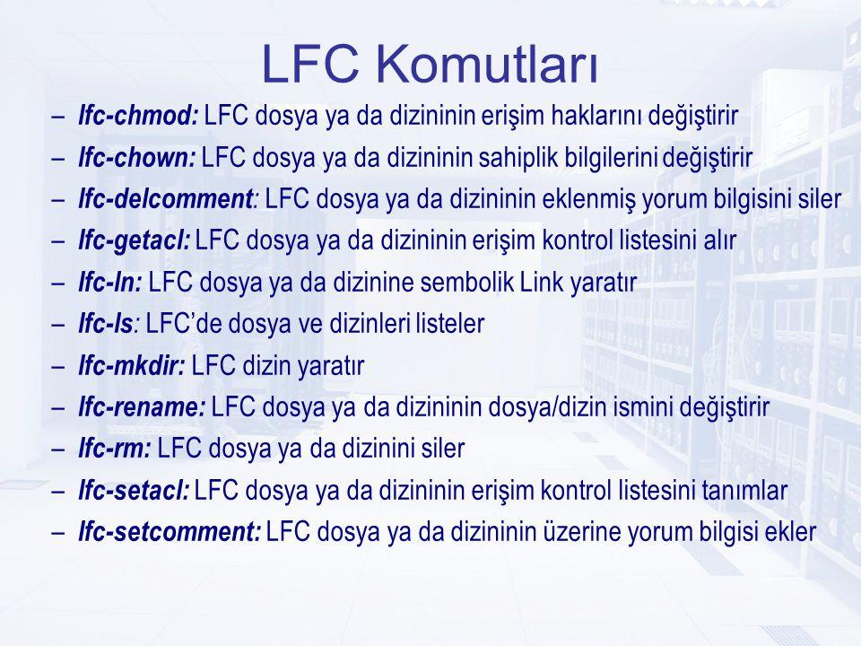 LFC Komutları – lfc-chmod: LFC dosya ya da dizininin erişim haklarını değiştirir – lfc-chown: LFC dosya ya da dizininin sahiplik bilgilerini değiştirir – lfc-delcomment : LFC dosya ya da dizininin eklenmiş yorum bilgisini siler – lfc-getacl: LFC dosya ya da dizininin erişim kontrol listesini alır – lfc-ln: LFC dosya ya da dizinine sembolik Link yaratır – lfc-ls : LFC'de dosya ve dizinleri listeler – lfc-mkdir: LFC dizin yaratır – lfc-rename: LFC dosya ya da dizininin dosya/dizin ismini değiştirir – lfc-rm: LFC dosya ya da dizinini siler – lfc-setacl: LFC dosya ya da dizininin erişim kontrol listesini tanımlar – lfc-setcomment: LFC dosya ya da dizininin üzerine yorum bilgisi ekler