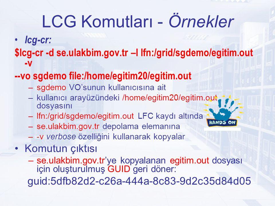 LCG Komutları - Örnekler lcg-cr: $lcg-cr -d se.ulakbim.gov.tr –l lfn:/grid/sgdemo/egitim.out -v --vo sgdemo file:/home/egitim20/egitim.out –sgdemo VO'sunun kullanıcısına ait –kullanıcı arayüzündeki /home/egitim20/egitim.out dosyasını –lfn:/grid/sgdemo/egitim.out LFC kaydı altında –se.ulakbim.gov.tr depolama elemanına –-v verbose özelliğini kullanarak kopyalar Komutun çıktısı –se.ulakbim.gov.tr'ye kopyalanan egitim.out dosyası için oluşturulmuş GUID geri döner: guid:5dfb82d2-c26a-444a-8c83-9d2c35d84d05