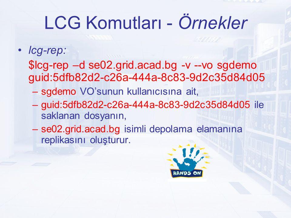 LCG Komutları - Örnekler lcg-rep: $lcg-rep –d se02.grid.acad.bg -v --vo sgdemo guid:5dfb82d2-c26a-444a-8c83-9d2c35d84d05 –sgdemo VO'sunun kullanıcısına ait, –guid:5dfb82d2-c26a-444a-8c83-9d2c35d84d05 ile saklanan dosyanın, –se02.grid.acad.bg isimli depolama elamanına replikasını oluşturur.