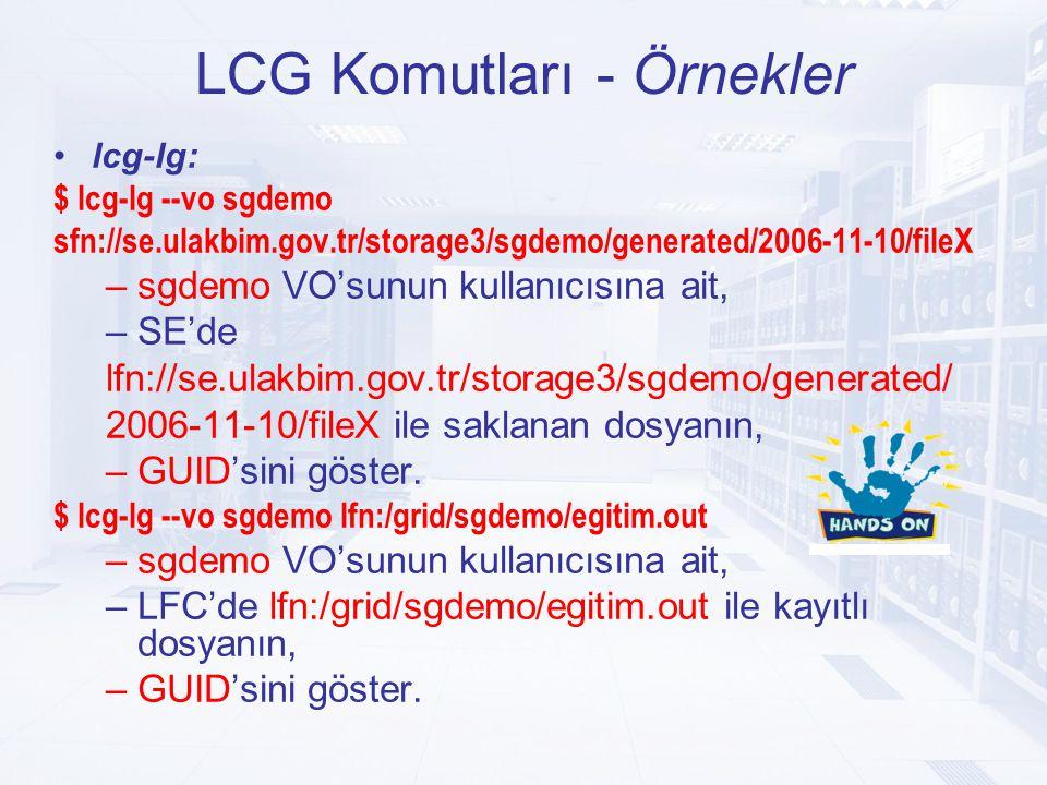LCG Komutları - Örnekler lcg-lg: $ lcg-lg --vo sgdemo sfn://se.ulakbim.gov.tr/storage3/sgdemo/generated/2006-11-10/fileX –sgdemo VO'sunun kullanıcısına ait, –SE'de lfn://se.ulakbim.gov.tr/storage3/sgdemo/generated/ 2006-11-10/fileX ile saklanan dosyanın, –GUID'sini göster.